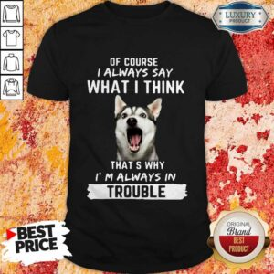Husky Of Course I Always Say What I Think Thats Why I'm Always In Trouble Shirt