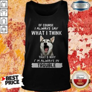 Husky Of Course I Always Say What I Think Thats Why I'm Always In Trouble Tank Top