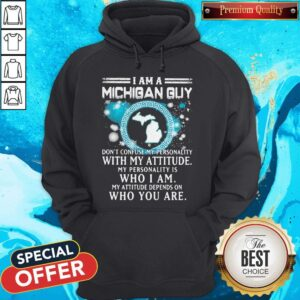 I Am A Michigan Guy Don't Confuse My Personality With My Attitude My Personality Is Who I Am My Attitude Depends On Who You Are Hoodie