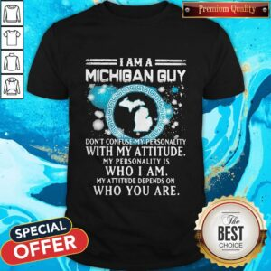 I Am A Michigan Guy Don't Confuse My Personality With My Attitude My Personality Is Who I Am My Attitude Depends On Who You Are Shirt