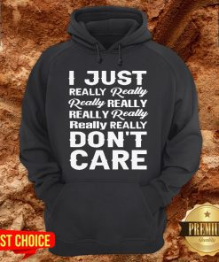 I Just Really Really Really Really Really Really Really Really Dont Care Hoodie