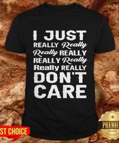 I Just Really Really Really Really Really Really Really Really Dont Care Shirt
