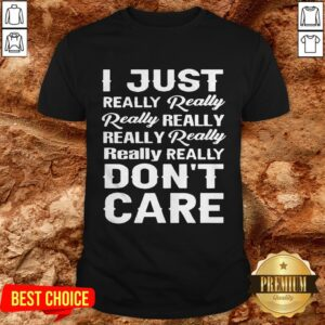 I Just Really Really Really Really Really Really Really Really Dont Care Shirt