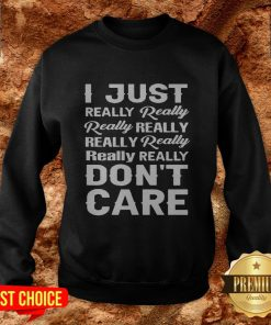 I Just Really Really Really Really Really Really Really Really Dont Care Sweatshirt