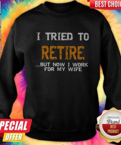 I Tried To Retire But Now I Work For My Wife Sweatshirt