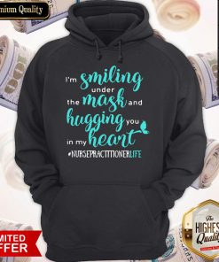 I'm Smiling Under The Mask And Hugging You In My Heart Nurse Practitioner Life Hoodie