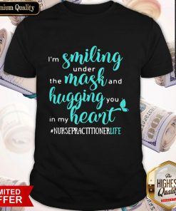 I'm Smiling Under The Mask And Hugging You In My Heart Nurse Practitioner Life Shirt