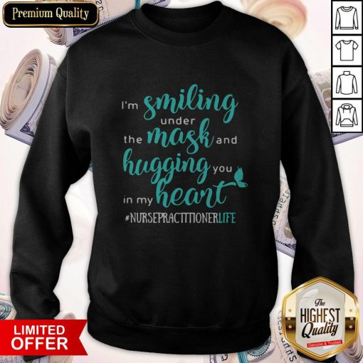 I'm Smiling Under The Mask And Hugging You In My Heart Nurse Practitioner Life Sweatshirt