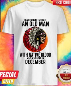 Never Underestimate An Old Man With Native Blood Who Was Born In December Sunset Shirt