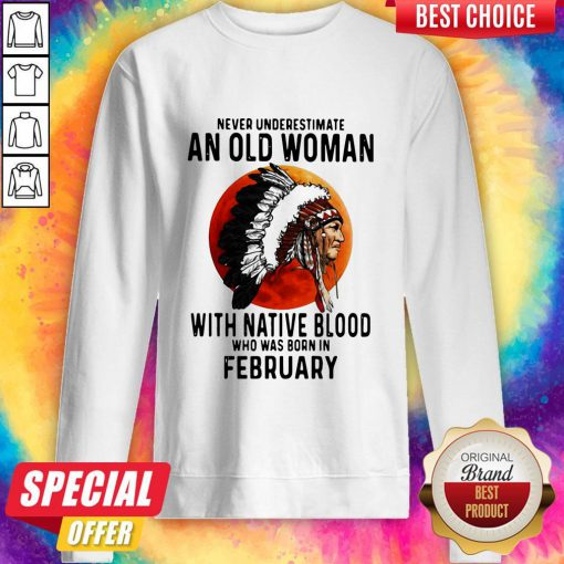 Never Underestimate An Old Woman With Native Blood Who Was Born In February Sunset Sweatshirt
