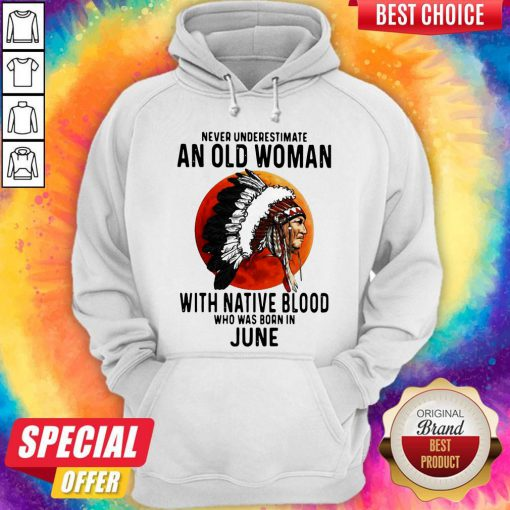 Never Underestimate An Old Woman With Native Blood Who Was Born In June Sunset Hoodie