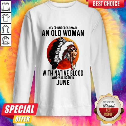 Never Underestimate An Old Woman With Native Blood Who Was Born In June Sunset Sweatshirt