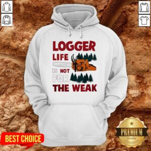 Nice Logger Life Is Not For The Weak Hoodie