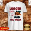 Nice Logger Life Is Not For The Weak Shirt