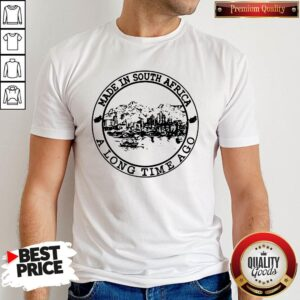 Nice Made In South Africa A Long Time Ago Shirt