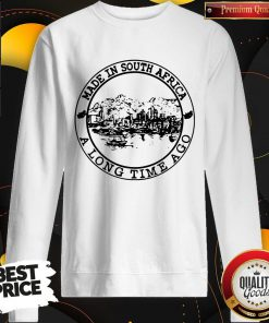 Nice Made In South Africa A Long Time Ago Sweatshirt