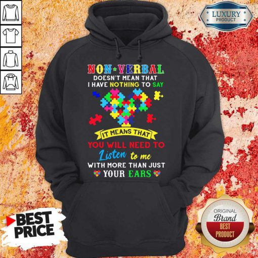 Non Verbal Doesn't Mean That I Have Nothing To Say It Means That You Will Need To Listen To Me With More Than Just Your Ears Autism Awareness Hoodie