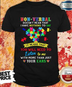 Non Verbal Doesn't Mean That I Have Nothing To Say It Means That You Will Need To Listen To Me With More Than Just Your Ears Autism Awareness Shirt