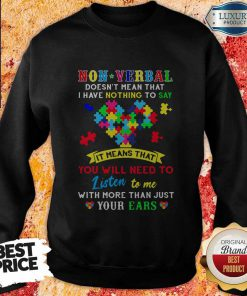 Non Verbal Doesn't Mean That I Have Nothing To Say It Means That You Will Need To Listen To Me With More Than Just Your Ears Autism Awareness Sweatshirt