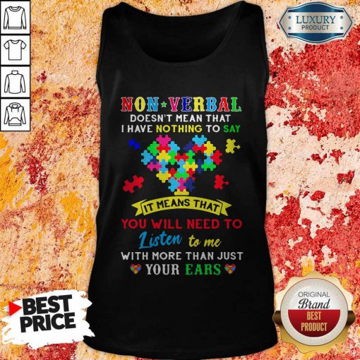 Non Verbal Doesn't Mean That I Have Nothing To Say It Means That You Will Need To Listen To Me With More Than Just Your Ears Autism Awareness Tank Top