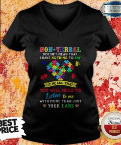 Non Verbal Doesn't Mean That I Have Nothing To Say It Means That You Will Need To Listen To Me With More Than Just Your Ears Autism Awareness V-neck
