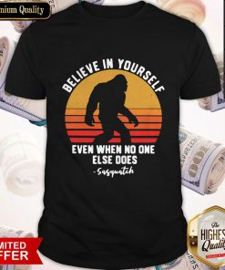 Official Bigfoot Believe In Yourself Even When No One Else Does Sasquatch Vintage Retro Shirt