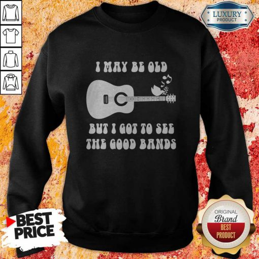 Official I May Be Old But I Got To See The Good Bands Guitar Sweatshirt