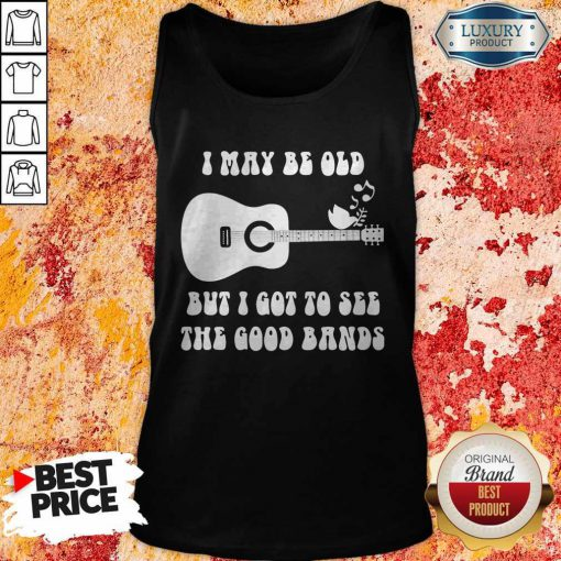 Official I May Be Old But I Got To See The Good Bands Guitar Tank Top