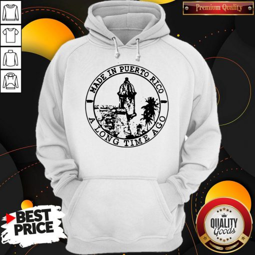 Perfect Made In Puerto Rico A Long Time Ago Hoodie