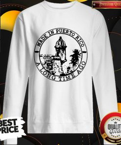 Perfect Made In Puerto Rico A Long Time Ago Sweatshirt