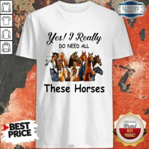 Top Yes I Really Do Need All These Horses Shirt