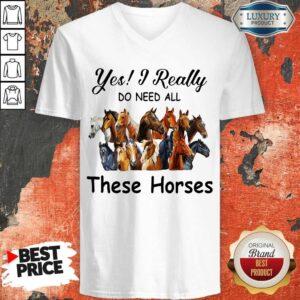 Top Yes I Really Do Need All These Horses V-neck