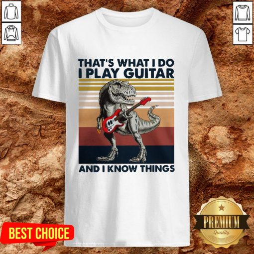 TRex Thats What I Do I Play Guitar And I Know Things Shirt