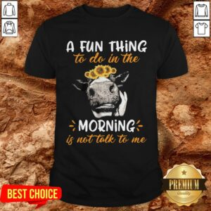 Cow A Fun Thing To Do In The Morning Is Not Talk To Me Shirt