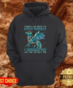 Dragon There's No Need To Repeat Yourself I Ignored You Just Fine The First Time Hoodie