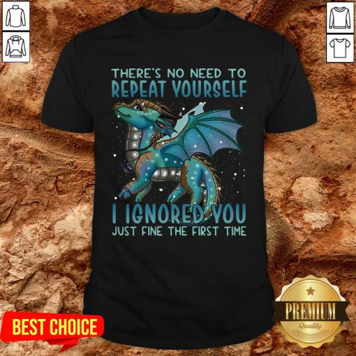Dragon There's No Need To Repeat Yourself I Ignored You Just Fine The First Time Shirt