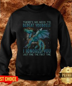 Dragon There's No Need To Repeat Yourself I Ignored You Just Fine The First Time Sweatshirt