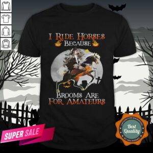 Halloween I Ride Horses Because Brooms Are For Amateurs Shirt