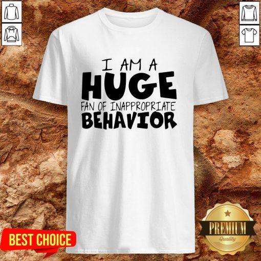 I Am A Huge Fan Of Inappropriate Behavior Shirt