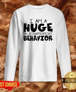 I Am A Huge Fan Of Inappropriate Behavior Sweatshirt