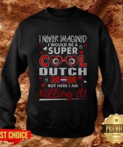 I Never Imagined I Would Be A Super Cool Dutch Mom BI Never Imagined I Would Be A Super Cool Dutch Mom But Here I Am Killing It Sweatshirtut Here I Am Killing It Sweatshirt