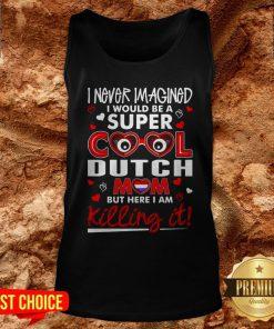 I Never Imagined I Would Be A Super Cool Dutch Mom But Here I Am Killing It Tank Top