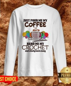 Just Pour Me My Coffee Hand Me My Crochet And Slowly Back Away Sweatshirt