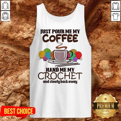 Just Pour Me My Coffee Hand Me My Crochet And Slowly Back Away Tank Top