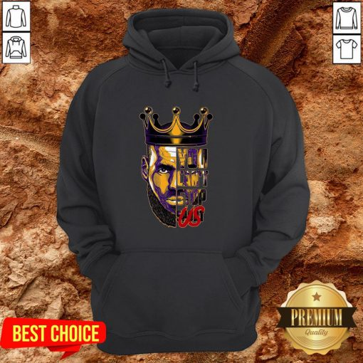 Lebron James King You Can't Stop Hoodie