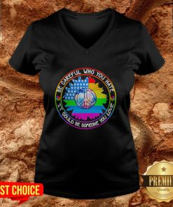 LGBT Hippie Be Careful Who You Hate It Could Be Someone You Love V-neck