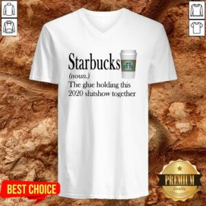Starbucks The Glue Holding This 2020 Shitshow Together V-neck