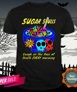 Sugar Skulls Cereal Laugh In The Face Of Death Every Morning Muertos Shirt
