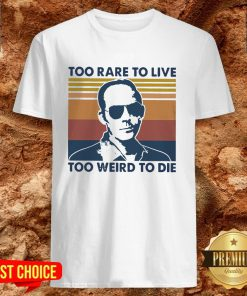 Too Rare To Live Too Weird To Die Shirt
