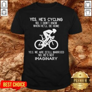 Yes He's Cycling No I Don't Know When He'll Be Home He's Not Imaginary Shirt